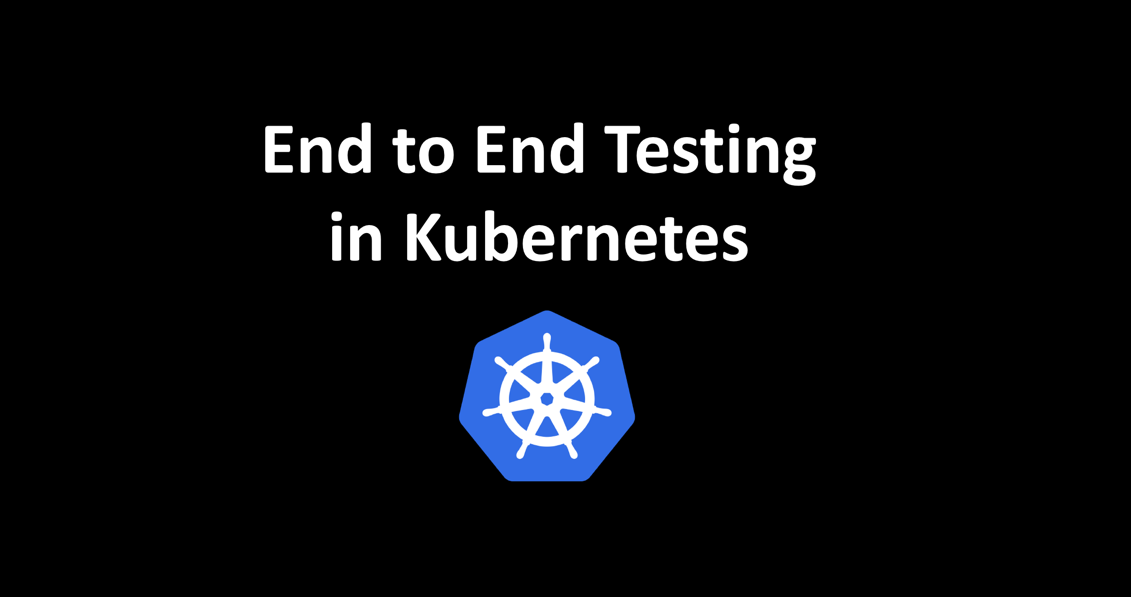 End to End Testing in Kubernetes